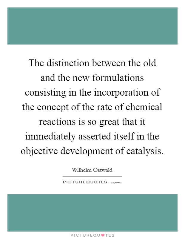 The distinction between the old and the new formulations consisting in the incorporation of the concept of the rate of chemical reactions is so great that it immediately asserted itself in the objective development of catalysis Picture Quote #1