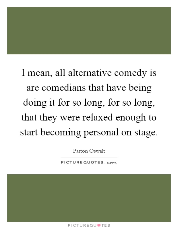I mean, all alternative comedy is are comedians that have being doing it for so long, for so long, that they were relaxed enough to start becoming personal on stage Picture Quote #1