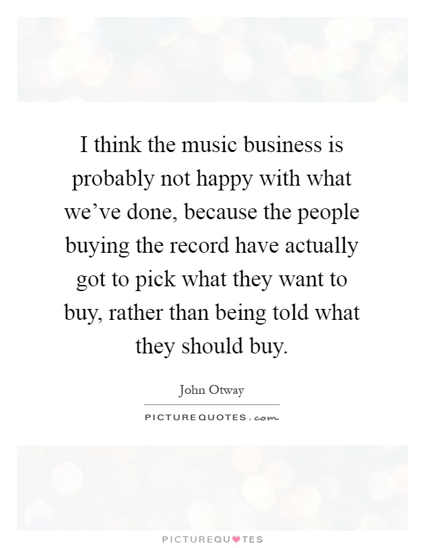 I think the music business is probably not happy with what we've done, because the people buying the record have actually got to pick what they want to buy, rather than being told what they should buy Picture Quote #1
