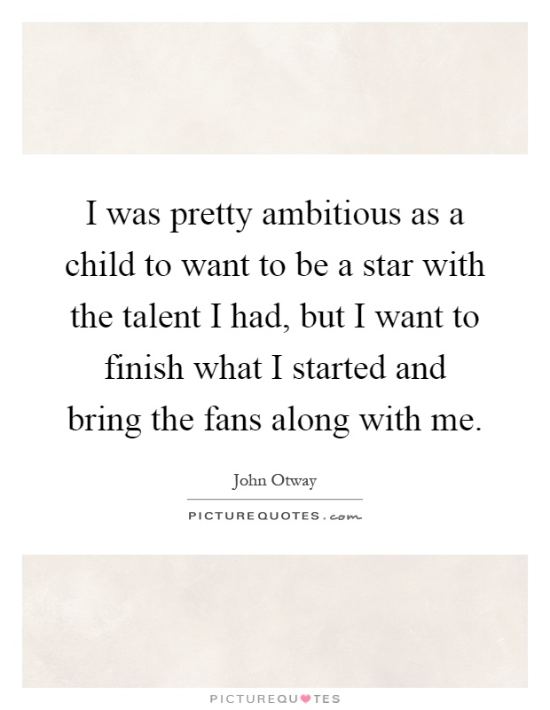 I was pretty ambitious as a child to want to be a star with the talent I had, but I want to finish what I started and bring the fans along with me Picture Quote #1
