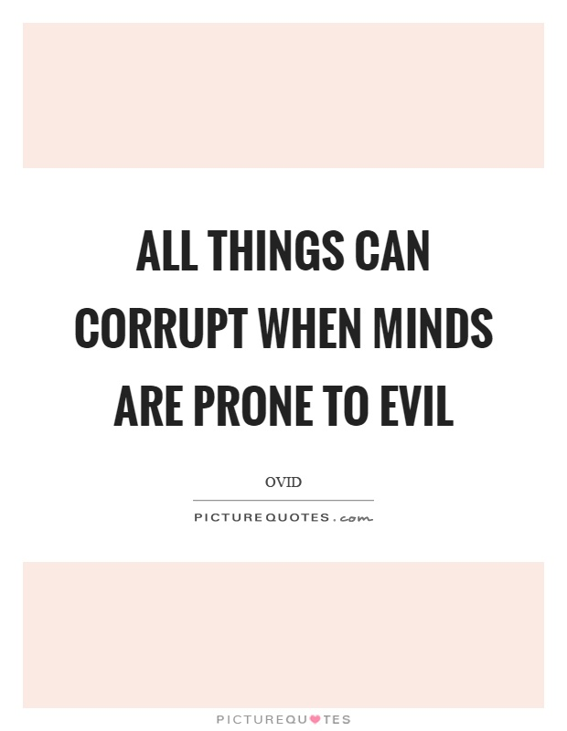 All things can corrupt when minds are prone to evil Picture Quote #1