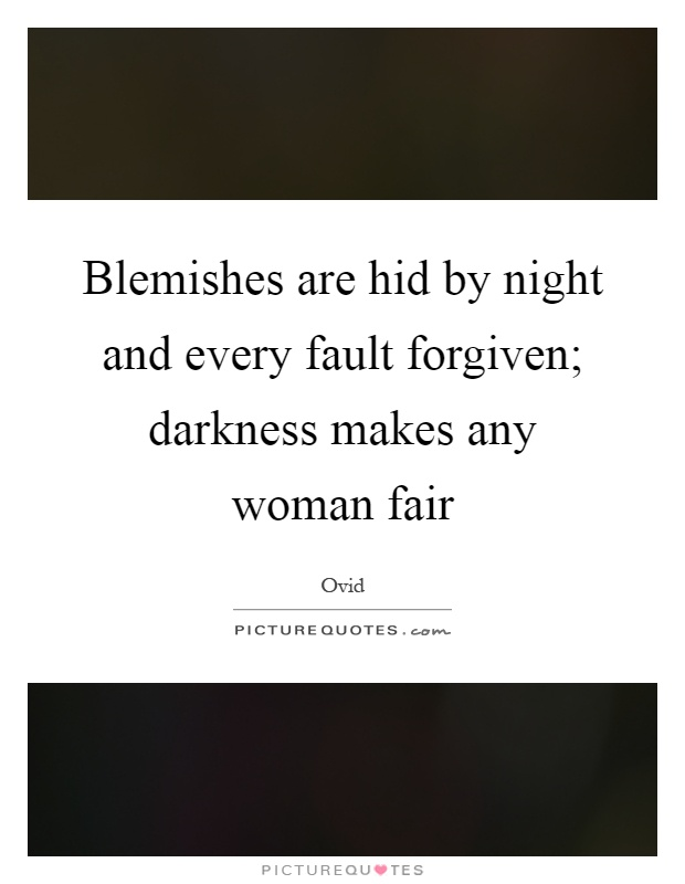 Blemishes are hid by night and every fault forgiven; darkness makes any woman fair Picture Quote #1