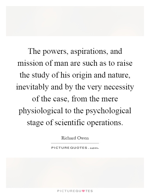 The powers, aspirations, and mission of man are such as to raise the study of his origin and nature, inevitably and by the very necessity of the case, from the mere physiological to the psychological stage of scientific operations Picture Quote #1