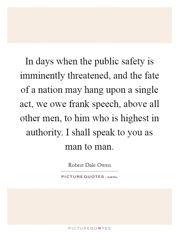 In days when the public safety is imminently threatened, and the fate of a nation may hang upon a single act, we owe frank speech, above all other men, to him who is highest in authority. I shall speak to you as man to man Picture Quote #1