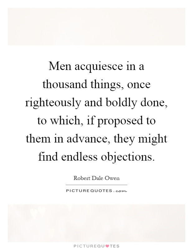 Men acquiesce in a thousand things, once righteously and boldly done, to which, if proposed to them in advance, they might find endless objections Picture Quote #1