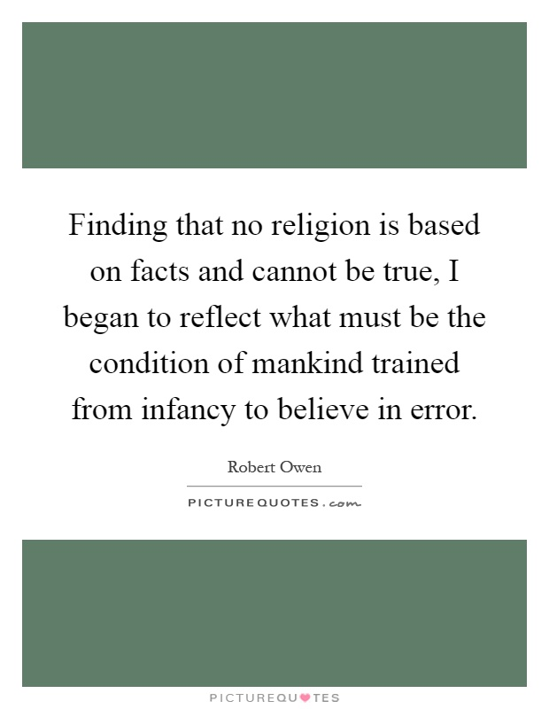 Finding that no religion is based on facts and cannot be true, I began to reflect what must be the condition of mankind trained from infancy to believe in error Picture Quote #1