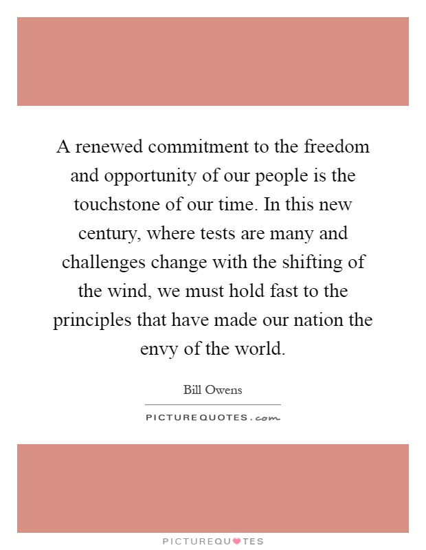 A renewed commitment to the freedom and opportunity of our people is the touchstone of our time. In this new century, where tests are many and challenges change with the shifting of the wind, we must hold fast to the principles that have made our nation the envy of the world Picture Quote #1