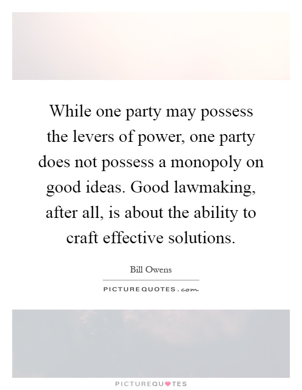 While one party may possess the levers of power, one party does not possess a monopoly on good ideas. Good lawmaking, after all, is about the ability to craft effective solutions Picture Quote #1