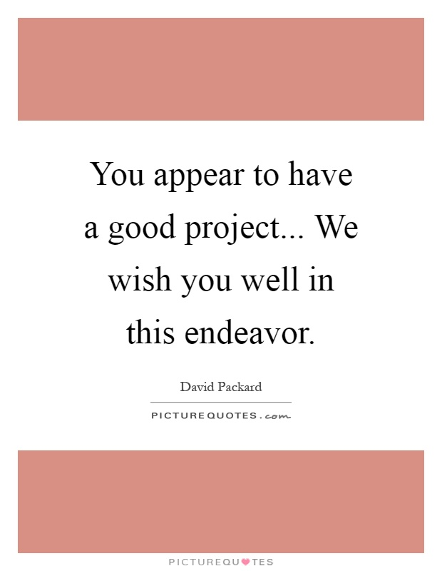 You appear to have a good project... We wish you well in this endeavor Picture Quote #1