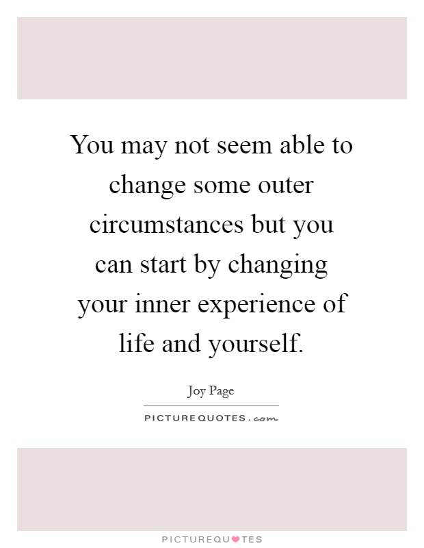 You may not seem able to change some outer circumstances but you can start by changing your inner experience of life and yourself Picture Quote #1