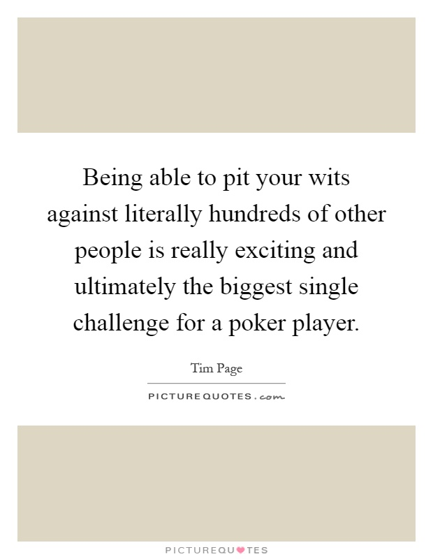 Being able to pit your wits against literally hundreds of other people is really exciting and ultimately the biggest single challenge for a poker player Picture Quote #1