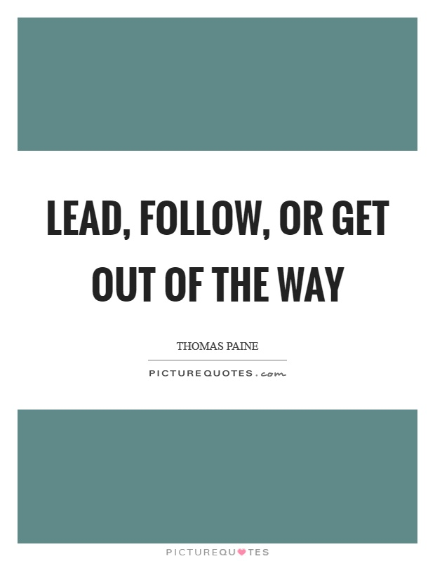 Lead, follow, or get out of the way Picture Quote #1