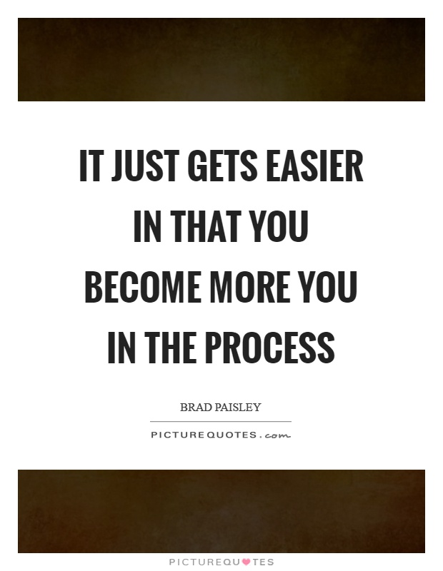 It just gets easier in that you become more you in the process Picture Quote #1