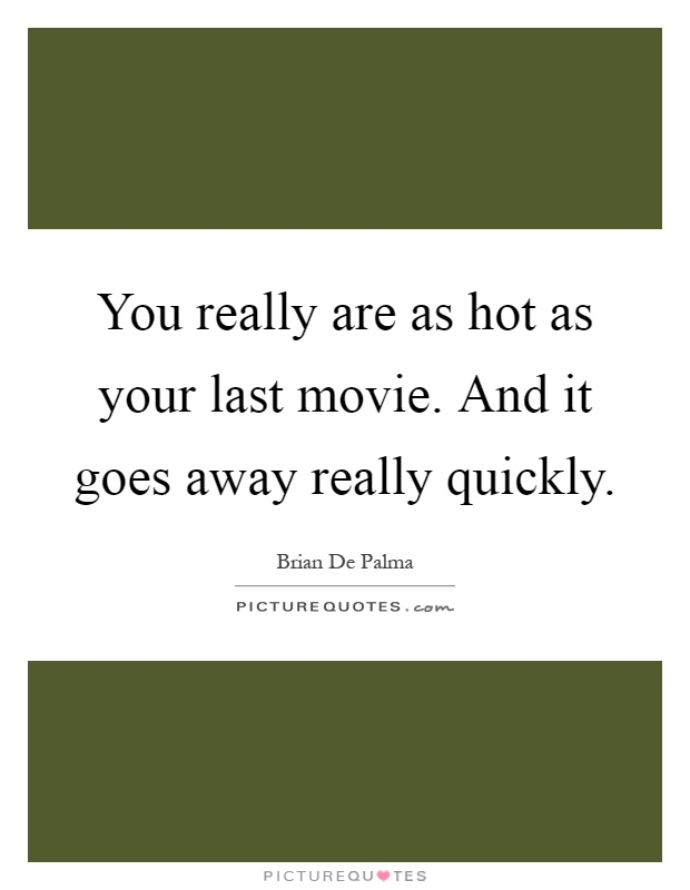 You really are as hot as your last movie. And it goes away really quickly Picture Quote #1