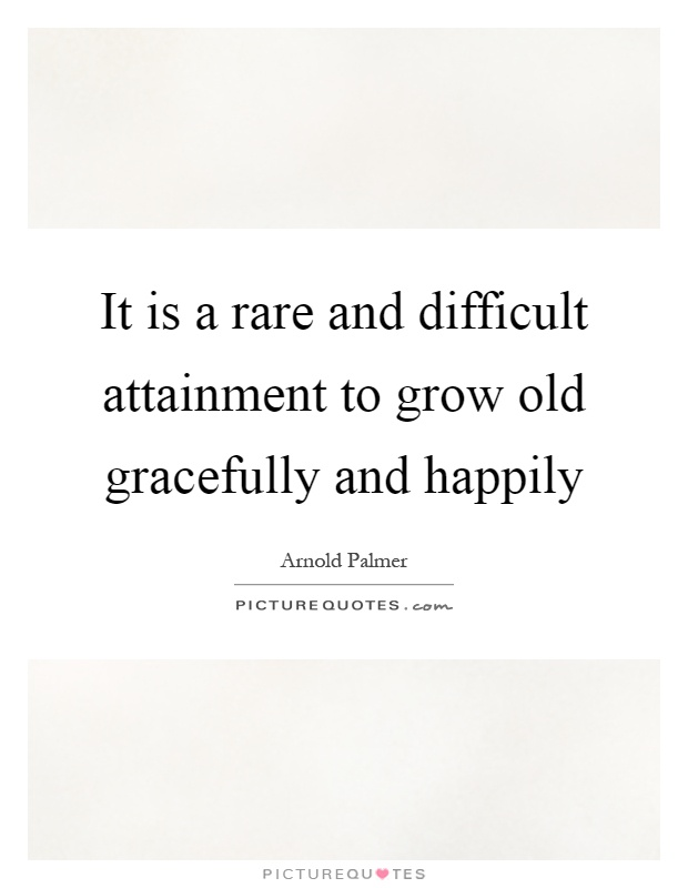 It is a rare and difficult attainment to grow old gracefully and happily Picture Quote #1