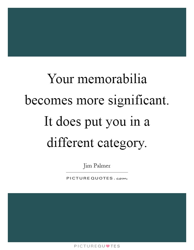 Your memorabilia becomes more significant. It does put you in a different category Picture Quote #1