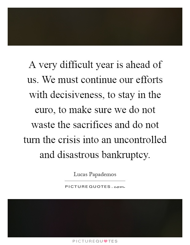 A very difficult year is ahead of us. We must continue our efforts with decisiveness, to stay in the euro, to make sure we do not waste the sacrifices and do not turn the crisis into an uncontrolled and disastrous bankruptcy Picture Quote #1