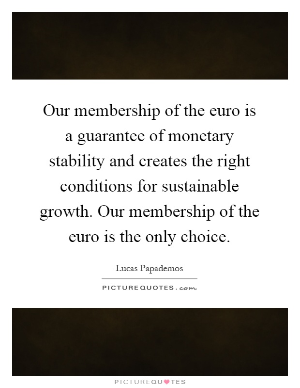 Our membership of the euro is a guarantee of monetary stability and creates the right conditions for sustainable growth. Our membership of the euro is the only choice Picture Quote #1