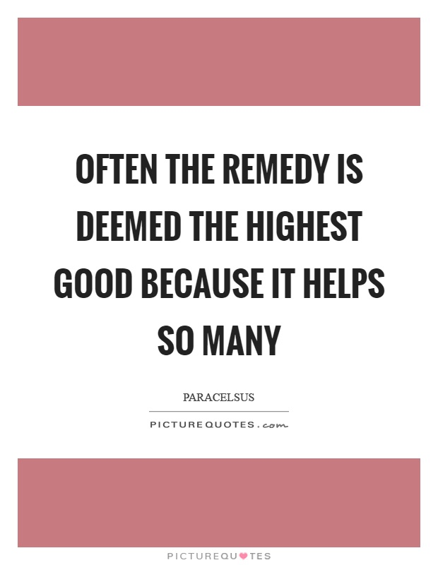 Often the remedy is deemed the highest good because it helps so many Picture Quote #1