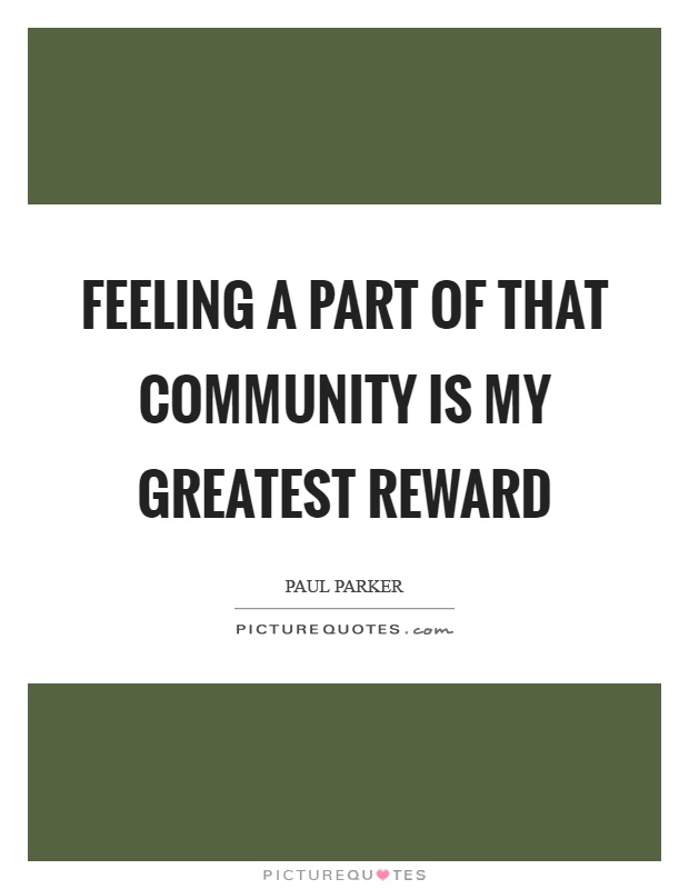 Feeling a part of that community is my greatest reward Picture Quote #1