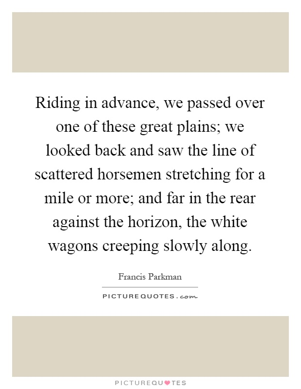 Riding in advance, we passed over one of these great plains; we looked back and saw the line of scattered horsemen stretching for a mile or more; and far in the rear against the horizon, the white wagons creeping slowly along Picture Quote #1