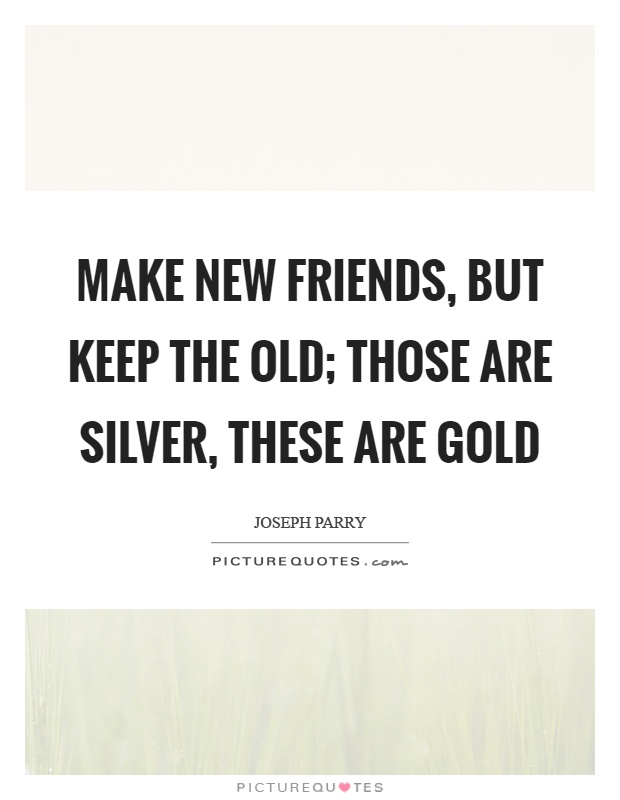 Make new friends, but keep the old; those are silver, these are gold Picture Quote #1