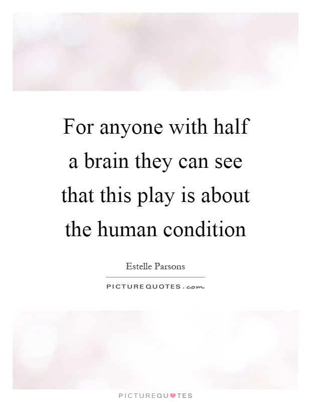 For anyone with half a brain they can see that this play is about the human condition Picture Quote #1