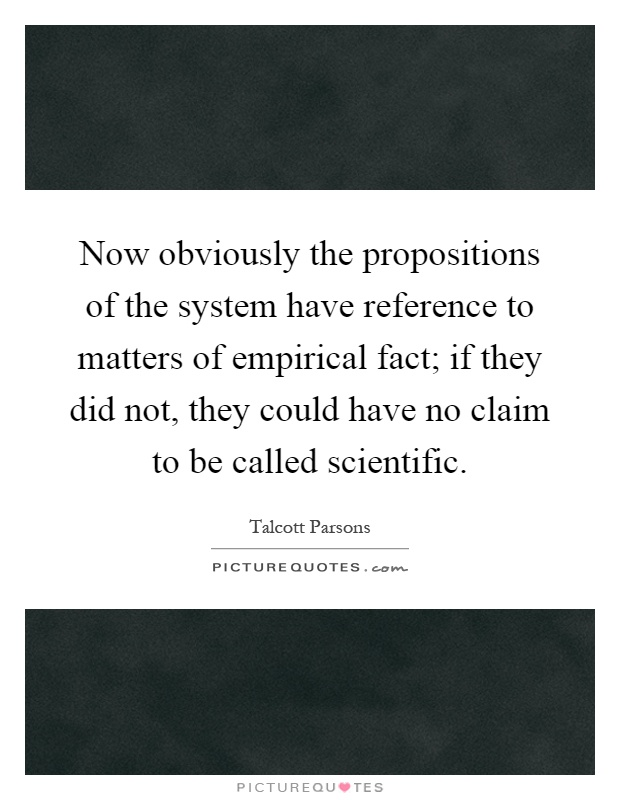Now obviously the propositions of the system have reference to matters of empirical fact; if they did not, they could have no claim to be called scientific Picture Quote #1
