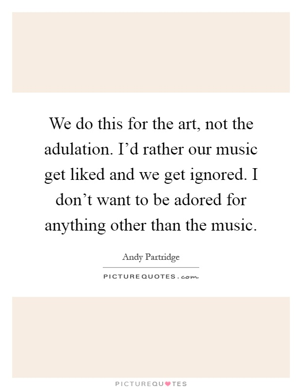 We do this for the art, not the adulation. I'd rather our music get liked and we get ignored. I don't want to be adored for anything other than the music Picture Quote #1