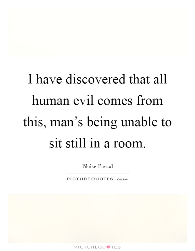 I have discovered that all human evil comes from this, man's being unable to sit still in a room Picture Quote #1