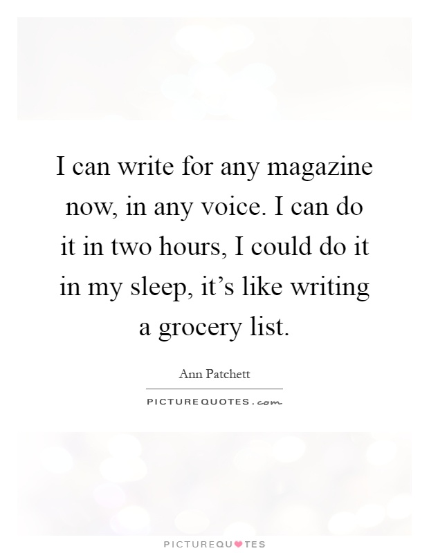 I can write for any magazine now, in any voice. I can do it in two hours, I could do it in my sleep, it's like writing a grocery list Picture Quote #1