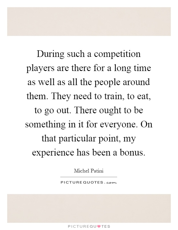 During such a competition players are there for a long time as well as all the people around them. They need to train, to eat, to go out. There ought to be something in it for everyone. On that particular point, my experience has been a bonus Picture Quote #1