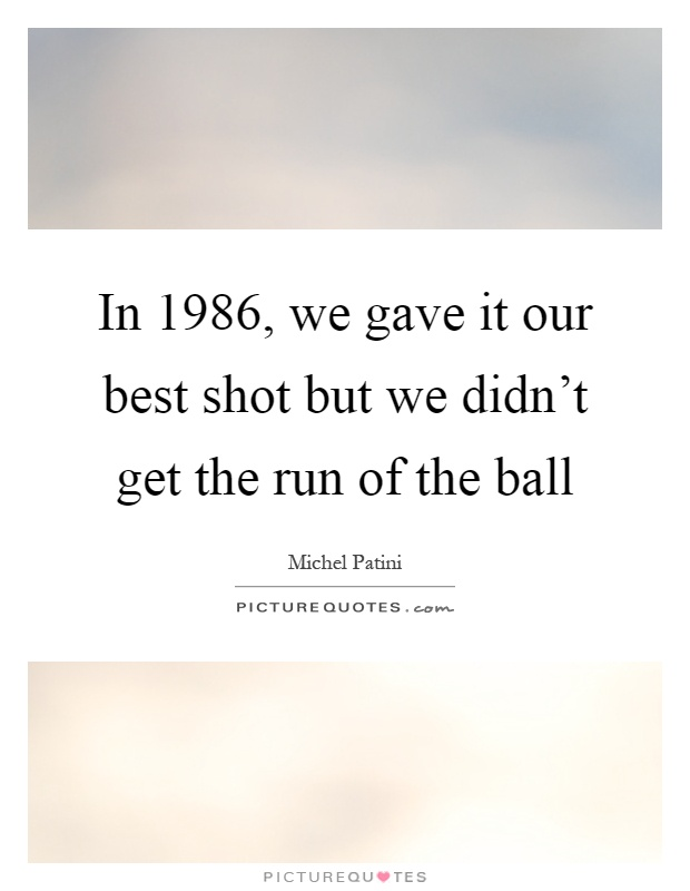 In 1986, we gave it our best shot but we didn't get the run of the ball Picture Quote #1