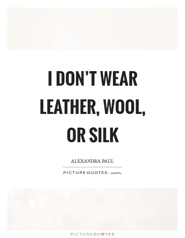I don't wear leather, wool, or silk Picture Quote #1
