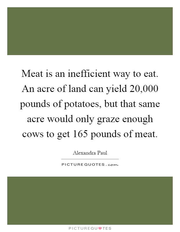 Meat is an inefficient way to eat. An acre of land can yield 20,000 pounds of potatoes, but that same acre would only graze enough cows to get 165 pounds of meat Picture Quote #1
