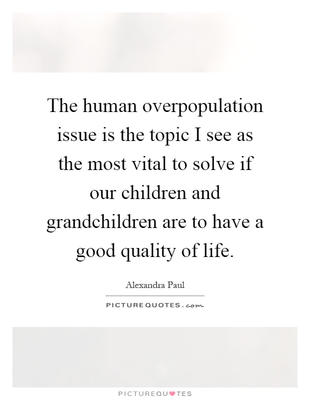 The human overpopulation issue is the topic I see as the most vital to solve if our children and grandchildren are to have a good quality of life Picture Quote #1