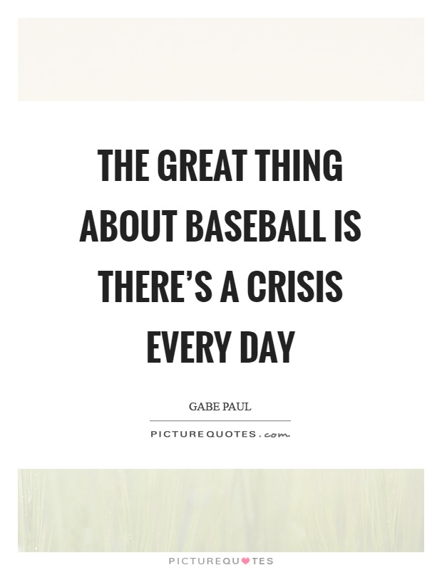 The great thing about baseball is there's a crisis every day Picture Quote #1