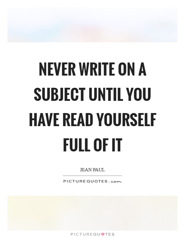 Never write on a subject until you have read yourself full of it Picture Quote #1