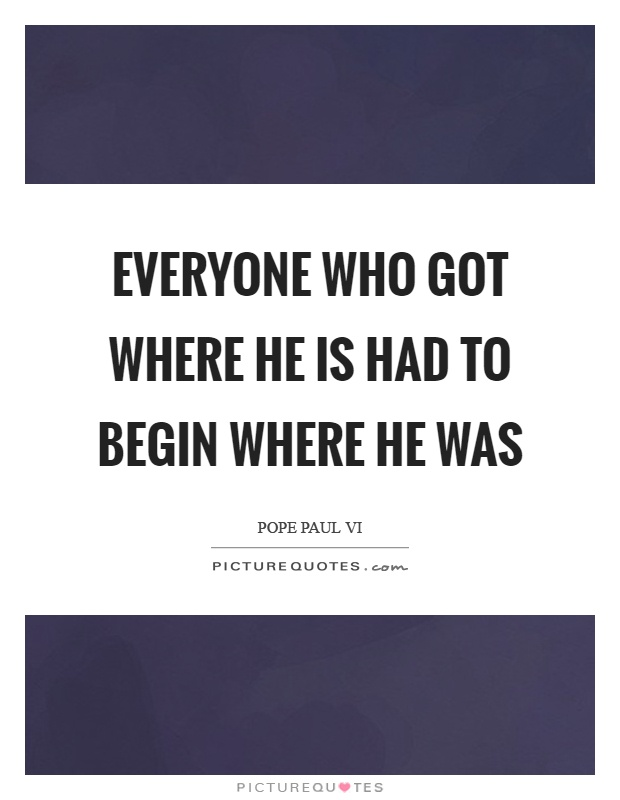 Everyone who got where he is had to begin where he was Picture Quote #1