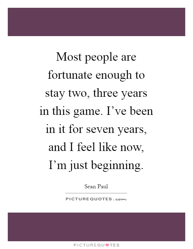 Most people are fortunate enough to stay two, three years in this game. I've been in it for seven years, and I feel like now, I'm just beginning Picture Quote #1