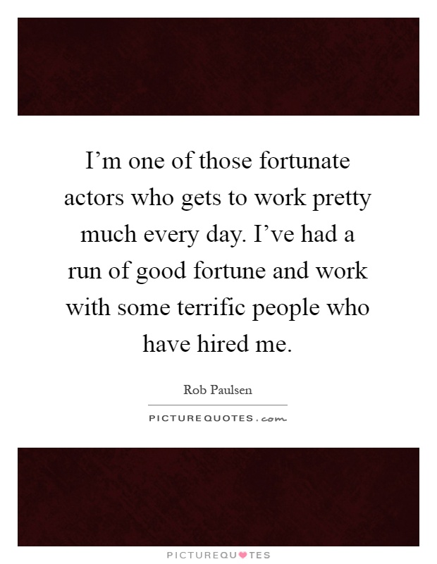 I'm one of those fortunate actors who gets to work pretty much every day. I've had a run of good fortune and work with some terrific people who have hired me Picture Quote #1