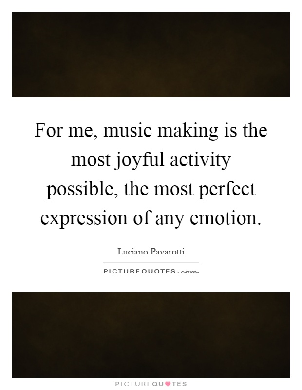 For me, music making is the most joyful activity possible, the most perfect expression of any emotion Picture Quote #1