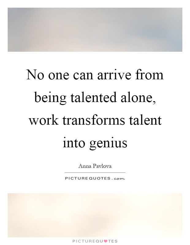 No one can arrive from being talented alone, work transforms talent into genius Picture Quote #1