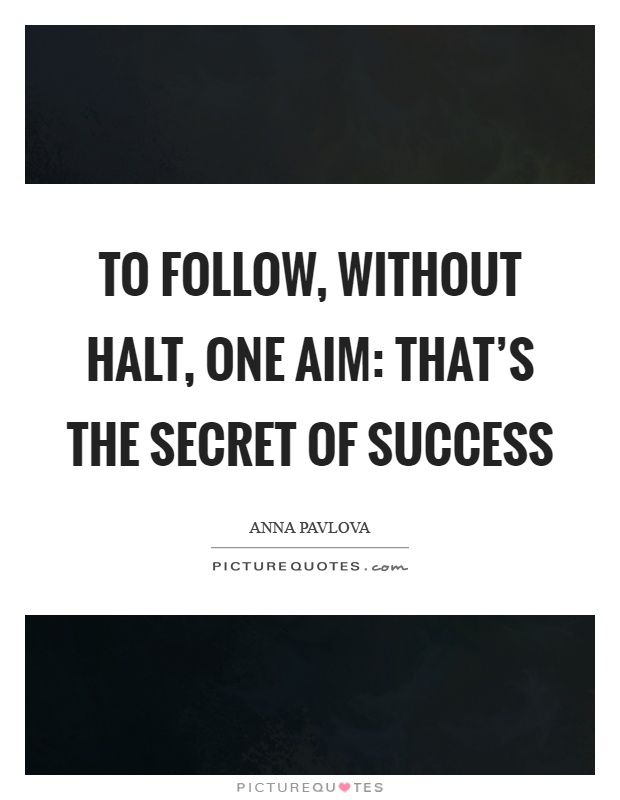 To follow, without halt, one aim: that's the secret of success Picture Quote #1