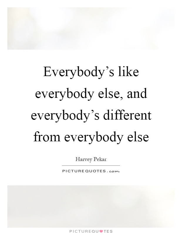 Everybody's like everybody else, and everybody's different from everybody else Picture Quote #1
