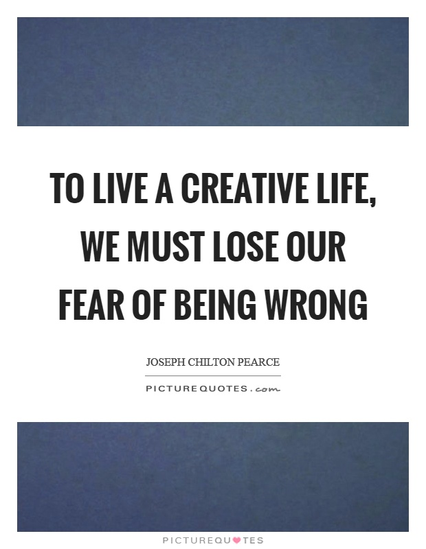 To live a creative life, we must lose our fear of being wrong Picture Quote #1