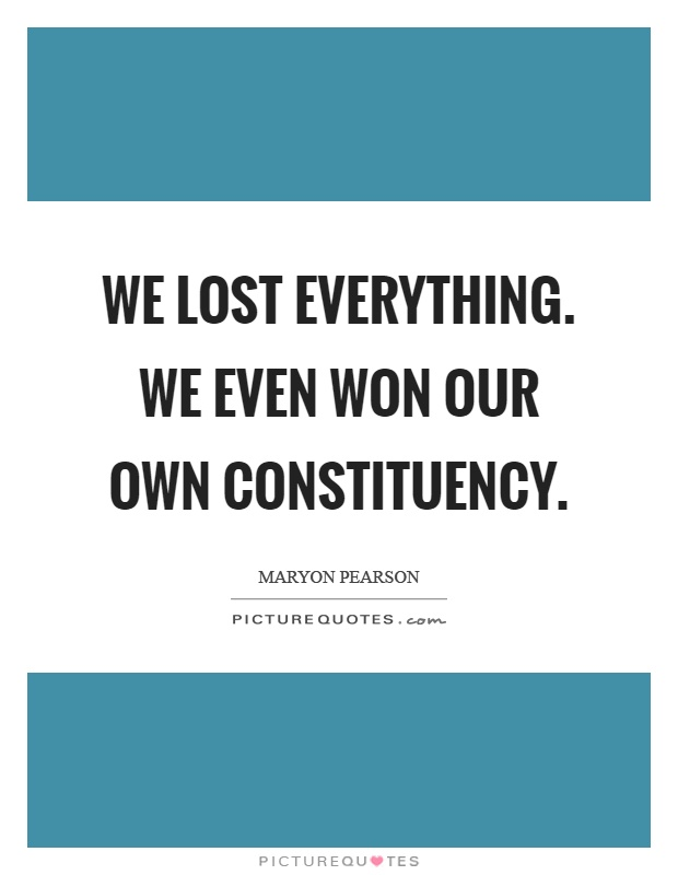 We lost everything. We even won our own constituency Picture Quote #1