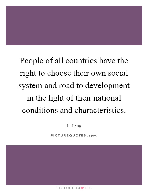 People of all countries have the right to choose their own social system and road to development in the light of their national conditions and characteristics Picture Quote #1