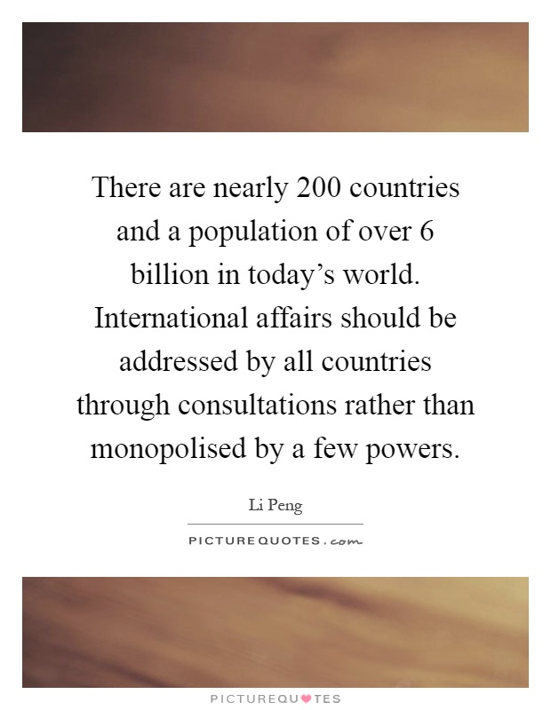 There are nearly 200 countries and a population of over 6 billion in today's world. International affairs should be addressed by all countries through consultations rather than monopolised by a few powers Picture Quote #1