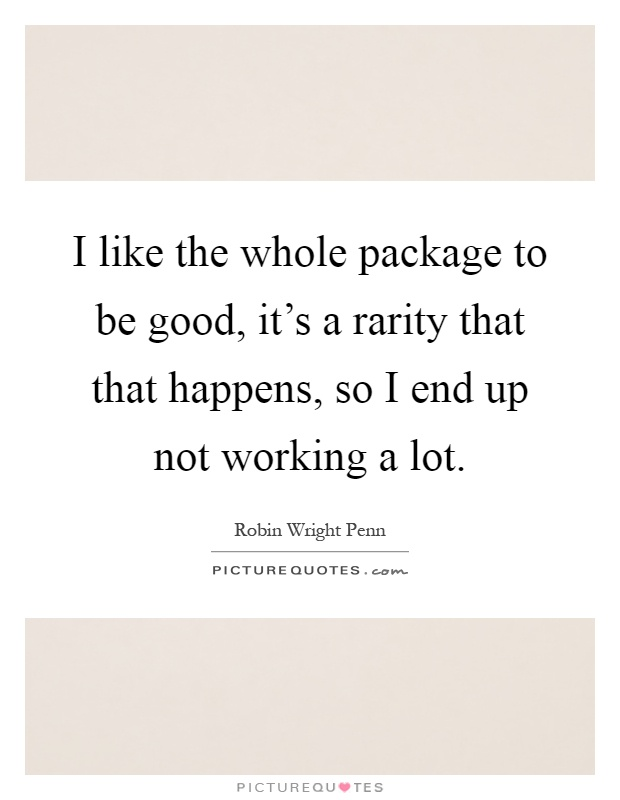 I like the whole package to be good, it's a rarity that that happens, so I end up not working a lot Picture Quote #1